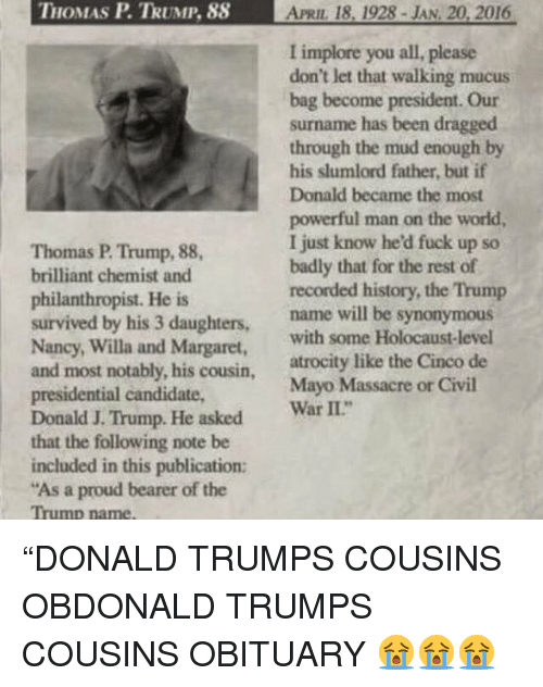 """Obituaries: THOMAS P TRUMP, 88 APRIL 18, 1928 JAN 20, 2016  I implore you all, please  don't let that walking mucus  bag become president. Our  surname has been dragged  through the mud enough by  his slumlord father, but if  Donald became the most  powerful man on the world,  I just know he fuck up so  Thomas P. Trump, 88,  badly that for the rest of  brilliant chemist and  recorded history, the Trump  philanthropist. He is  survived by his 3 daughters  name will be synonymous  Nancy, Willa and Margaret,  with some Holocaust-level  and most notably, atrocity like the Cinco de  his cousin  presidential candidate,  Mayo Massacre or Civil  II""""  Donald J. Trump. He asked  war  that the following note be  included in this publication:  """"As a proud bearer of the  Trump name, """"DONALD TRUMPS COUSINS OBDONALD TRUMPS COUSINS OBITUARY 😭😭😭"""