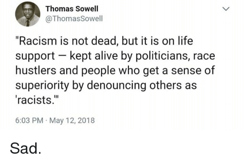 "Alive, Life, and Memes: Thomas Sowell  @ThomasSowell  ""Racism is not dead, but it is on life  support kept alive by politicians, race  hustlers and people who get a sense of  superiority by denouncing others as  racists.""  6:03 PM May 12, 2018 Sad."