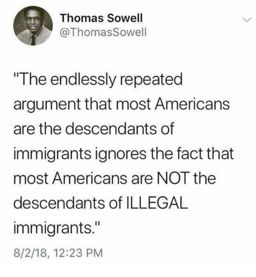 "Memes, Thomas Sowell, and 🤖: Thomas Sowell  @ThomasSowell  The endlessly repeated  argument that most Americans  are the descendants of  immigrants ignores the fact that  most Americans are NOT the  descendants of ILLEGAL  immigrants.""  8/2/18, 12:23 PM"