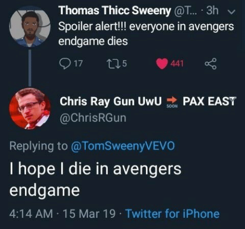 Iphone, Twitter, and Avengers: Thomas Thicc Sweeny @T... 3h  Spoiler alert!!! everyone in avengers  endgame dies  Chris Ray Gun UwUAX EAST  @ChrisRGun  Replying to @TomSweenyVEVO  I hope I die in avengers  endgame  4:14 AM 15 Mar 19 Twitter for iPhone