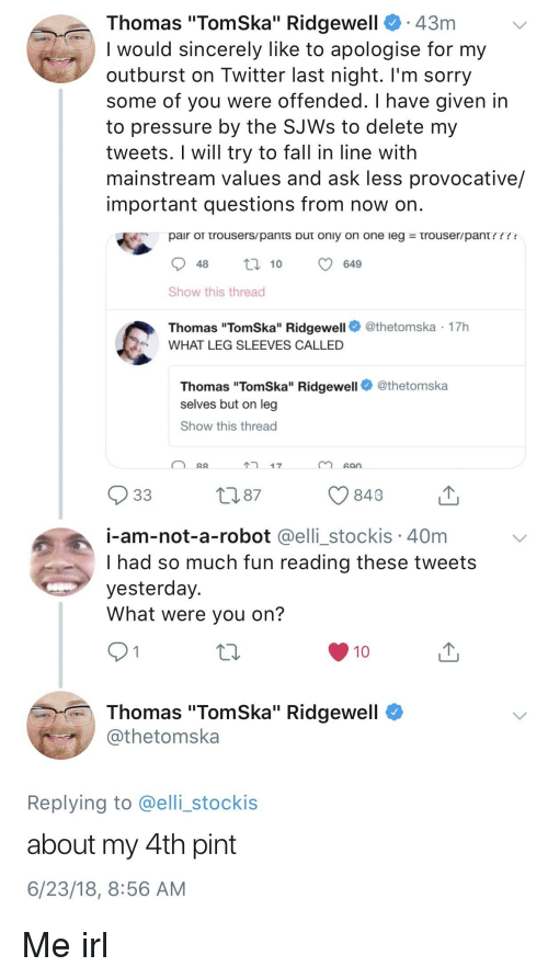 "Fall, Pressure, and Sorry: Thomas ""TomSka"" Ridgewell. 43m  I would sincerely like to apologise for my  outburst on Twitter last night. l'm sorry  some of you were offended. I have given in  to pressure by the SJWs to delete my  tweets. I will try to fall in line with  mainstream values and ask less provocative/  important questions from now on  pair OTTrousers pants Duτ only on one leg  τrouser/pant ! ! ! !  48t10  649  Show this thread  Thomas ""TomSka"" Ridgewell  WHAT LEG SLEEVES CALLED  @thetomska 17h  Thomas ""TomSka"" Ridgewell  selves but on leg  Show this thread  @thetomska  17  san  849  i-am-not-a-robot @elli stockis 40m  I had so much fun reading these tweets  yesterday.  What were you on?  Thomas ""TomSka"" Ridgewell  othetomska  Replying to @elli_stockis  about my 4th pint  6/23/18, 8:56 AM"