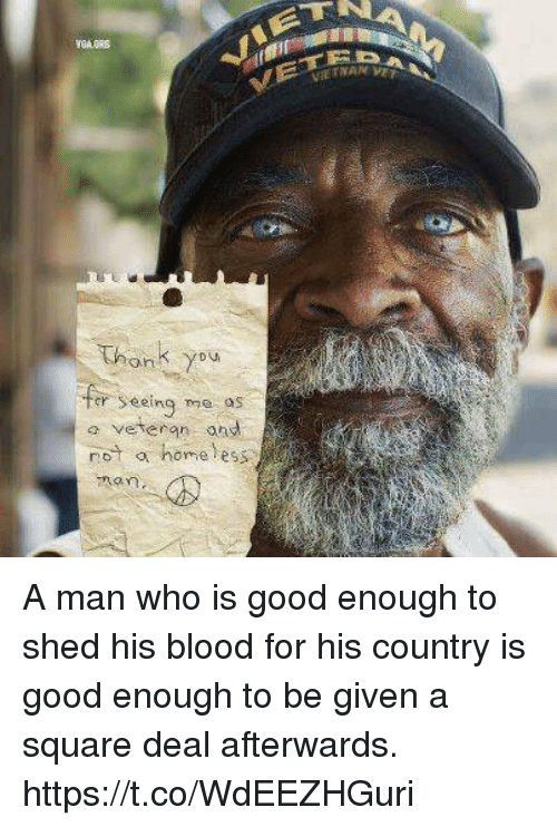 oed: Thonk you  er Seeing me os  seeing me o  a veteran ond  not a homeless A man who is good enough to shed his blood for his country is good enough to be given a square deal afterwards. https://t.co/WdEEZHGuri