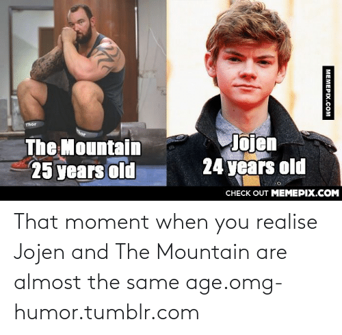 24 Years Old: Thor  Jojen  24 years old  The Mountain  25 years old  CНECK OUT MЕМЕРIХ.COM  MEMEPIX.COM That moment when you realise Jojen and The Mountain are almost the same age.omg-humor.tumblr.com