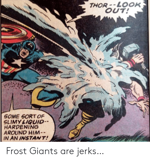 Thor: THOR-LOOK  OUT!  SOME SORT OF  SLIMY LIQUID  HARDENING  AROUND HIM-  IN AN INSTANT! Frost Giants are jerks…