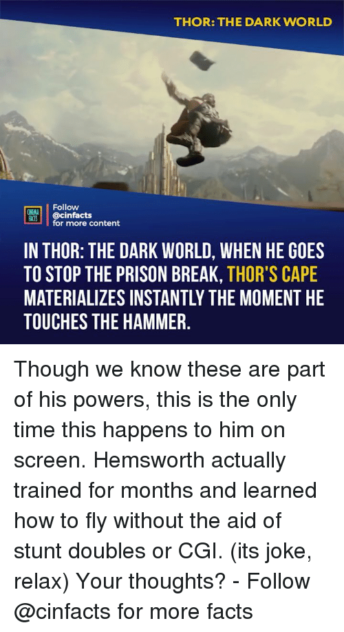 Facts, Memes, and Prison: THOR: THE DARK WORLD  Follow  ONEMA  HACS @cinfacts  for more content  IN THOR: THE DARK WORLD, WHEN HE GOES  TO STOP THE PRISON BREAK, THOR'S CAPE  MATERIALIZES INSTANTLY THE MOMENT HE  TOUCHES THE HAMMER Though we know these are part of his powers, this is the only time this happens to him on screen. Hemsworth actually trained for months and learned how to fly without the aid of stunt doubles or CGI. (its joke, relax) Your thoughts? - Follow @cinfacts for more facts