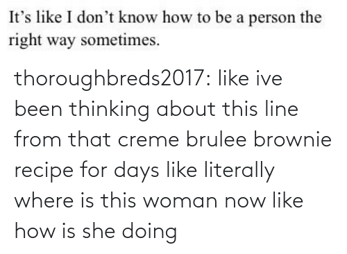 Thinking About: thoroughbreds2017: like ive been thinking about this line from that creme brulee brownie recipe for days like literally where is this woman now like how is she doing