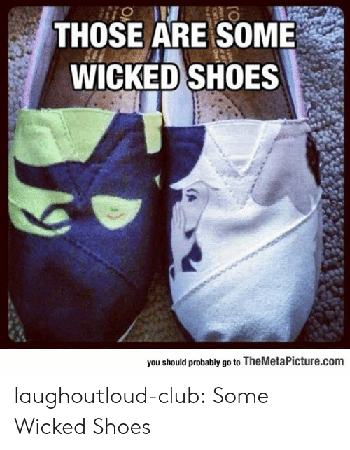 Wicked: THOSE ARE SOME  WICKED SHOES  you should probably go to TheMetaPicture.comm laughoutloud-club:  Some Wicked Shoes