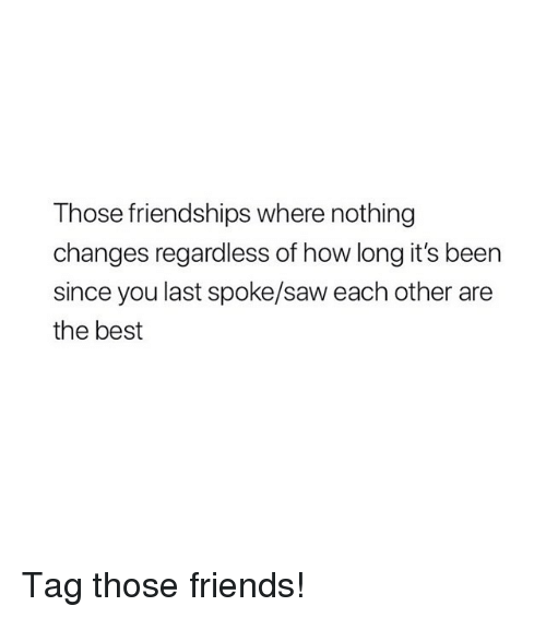 Friends, Saw, and Best: Those friendships where nothing  changes regardless of how long it's been  since you last spoke/saw each other are  the best Tag those friends!