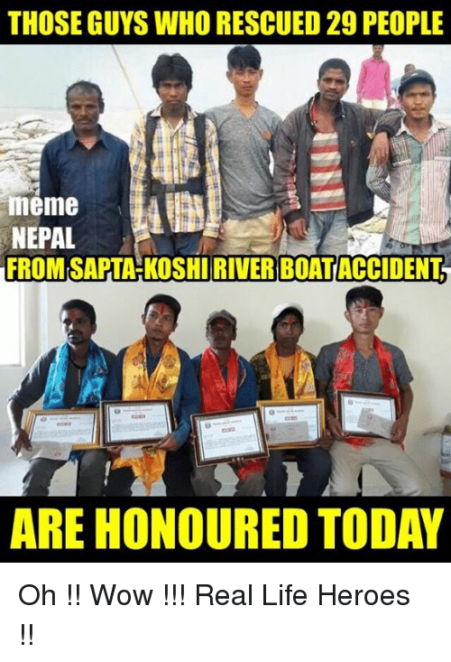 People Meme: THOSE GUYS WHORESCUED 29 PEOPLE  meme  NEPAL  FROM SAPTAHKOSHIRIVER BOATACCIDENT  ARE HONOURED TODAY Oh !! Wow !!!  Real Life Heroes !!