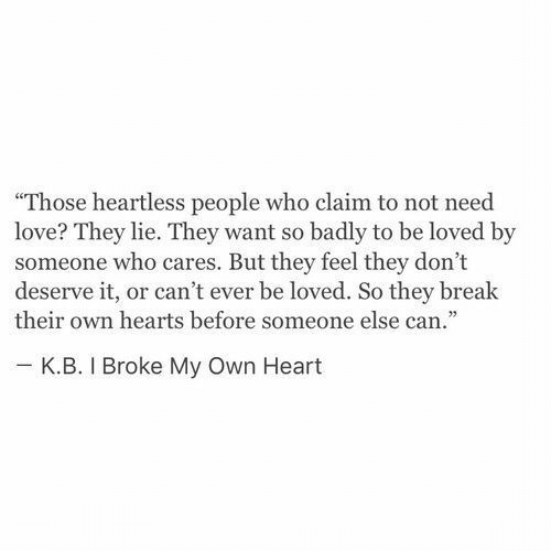 """Love, Break, and Heart: """"Those heartless people who claim to not need  love? They lie. They want so badly to be loved by  someone who cares. But they feel they don't  deserve it, or can't ever be loved. So they break  their own hearts before someone else can.""""  κ.Β. I Broke My Own Heart"""