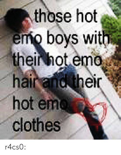 Emo: those hot  emo boys with  their hot emo  hair and their  hot emo  clothes r4cs0:
