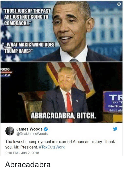 Bitch, Memes, and Thank You: THOSE JOBS OF THE PAST  ARE JUST NOT GOING TO  COME BACK  .WHAT MAGIC WAND DOES  TRUMP HAVE?  FOX10  TR  TEXT  Biufftor  MAKE AM  ABRACADABRA, BITCH.  James Woods  @RealJamesWoods  The lowest unemployment in recorded American history. Thank  you, Mr. President. #TaxCutsWork  2:10 PM Jun 2, 2018 Abracadabra