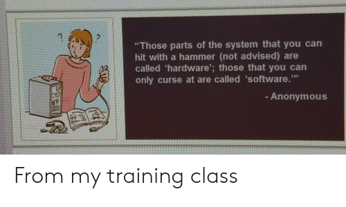 "Advised: ""Those parts of the system that you can  hit with a hammer (not advised) are  called 'hardware'; those that you can  only curse at are called 'software.""  - Anonymous From my training class"