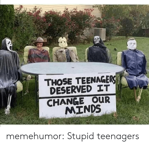 Minds: THOSE TEENAGERS  DESERVED IT  CHANGE OUR  MINDS memehumor:  Stupid teenagers