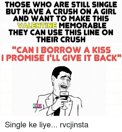 """Memes, 🤖, and I Promise: THOSE WHO ARE STILL SINGLE  BUT HAVE A CRUSH ON A GIRL  AND WANT TO MAKE THIS  VALENTINE MEMORABLE  THEY CAN USE THIS LINE ON  THEIR CRUSH  """"CAN I BORROW A KISS  I PROMISE ILL GIVE IT BACK  RVC J Single ke liye... rvcjinsta"""