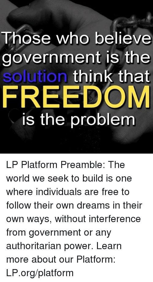 preamble: Those who believe  government is the  solution  think that  FREEDOM  is the problem LP Platform Preamble: The world we seek to build is one where individuals are free to follow their own dreams in their own ways, without interference from government or any authoritarian power.  Learn more about our Platform: LP.org/platform