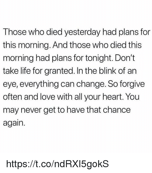 Life, Love, and Memes: Those who died yesterday had plans for  this morning. And those who died this  morning had plans for tonight. Don't  take life for granted. In the blink of an  eye, everything can change. So forgive  often and love with all your heart. You  may never get to have that chance  again. https://t.co/ndRXI5gokS