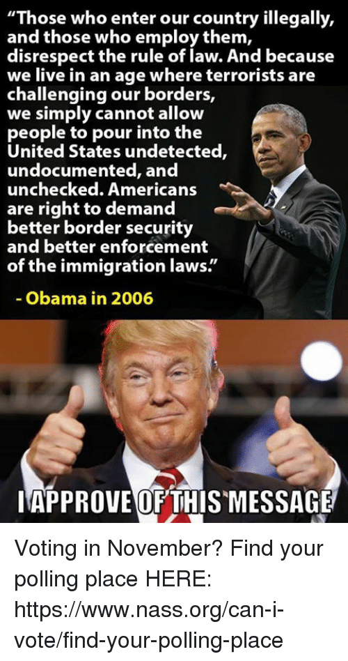 """Memes, Obama, and Immigration: """"Those who enter our country illegally,  and those who employ them,  disrespect the rule of law. And because  we live in an age where terrorists are  challenging our borders,  we simply cannot allow  people to pour into the  United States undetected,  undocu  unchecked. Americans  are right to demand  better border security  and better enforcement  of the immigration laws.""""  mented, and  Obama in 2006  IAPPROVEOF THISMESSAGE Voting in November?   Find your polling place HERE: https://www.nass.org/can-i-vote/find-your-polling-place"""