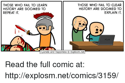 Dank, Fail, and History: THOSE WHO FAIL TO LEARN  HISTORY ARE DOOMED TO  REPEAT IT.  THOSE WHO FAIL TO CLEAR  HISTORY ARE DOOMED TO  EXPLAIN IT Read the full comic at: http://explosm.net/comics/3159/