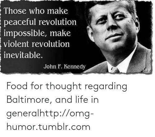 F Kennedy: Those who make  peaceful revolution  impossible, make  violent revolution  inevitable.  John F. Kennedy  D&p Food for thought regarding Baltimore, and life in generalhttp://omg-humor.tumblr.com