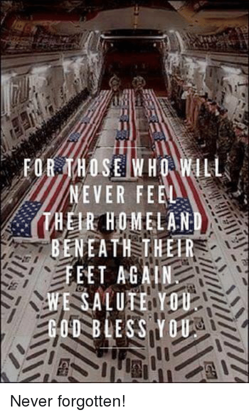 saluteing: THOSE WHO  NEVER FEEL  HER HOME LAN  BENEATH THER  EET AGAI  E SALUTE YOU  BLESS YOU Never forgotten!