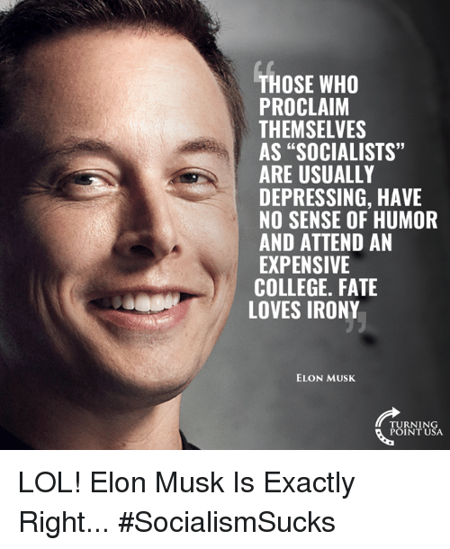 """Exactly Right: THOSE WHO  PROCLAIM  THEMSELVES  AS """"SOCIALISTS""""  ARE USUALLY  DEPRESSING, HAVE  NO SENSE OF HUMOR  AND ATTEND AN  EXPENSIVE  COLLEGE. FATE  6  LOVES IRONY  ELON MUSK  TURNING  POINT USA LOL! Elon Musk Is Exactly Right... #SocialismSucks"""