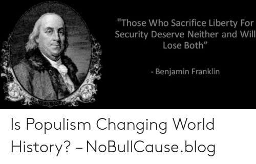 """Deserve Neither: """"Those Who Sacrifice Liberty For  Security Deserve Neither and Will  Lose Both""""  - Benjamin Franklin Is Populism Changing World History? – NoBullCause.blog"""