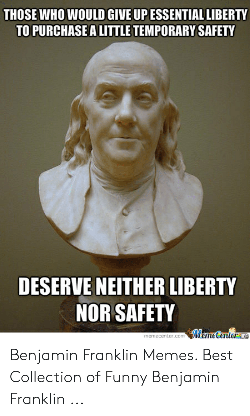 Deserve Neither: THOSE WHO WOULD GIVE UP ESSENTIAL LIBERTY  TO PURCHASE A LITTLE TEMPORARY SAFETY  DESERVE NEITHER LIBERTY  NOR SAFETY  omMemeCentere  memecenter.com Benjamin Franklin Memes. Best Collection of Funny Benjamin Franklin ...