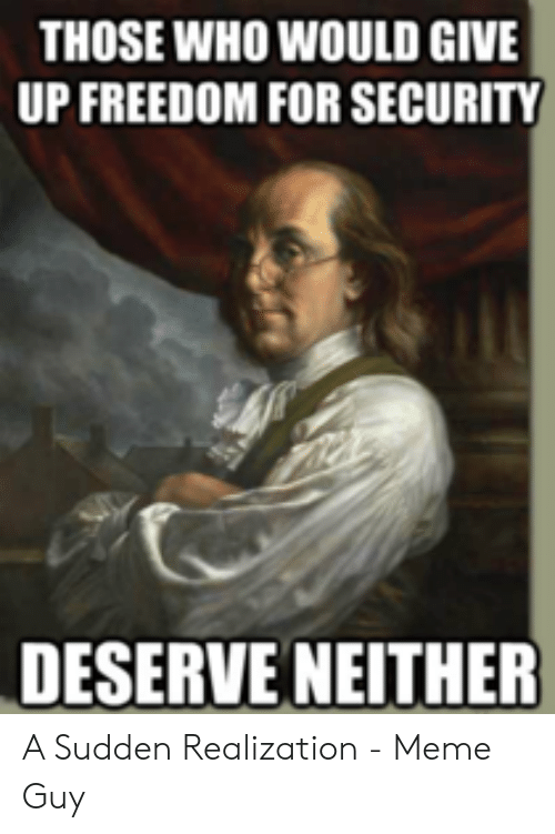 Deserve Neither: THOSE WHO WOULD GIVE  UP FREEDOM FOR SECURITY  DESERVE NEITHER A Sudden Realization - Meme Guy