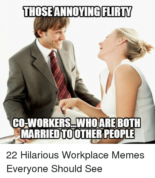 Memes, Hilarious, and Who: THOSEANNOYINGGLIRTY  CO-WORKERS.WHO ARE BOTH  MARRİEDTOOTHER PEOPLE 22 Hilarious Workplace Memes Everyone Should See