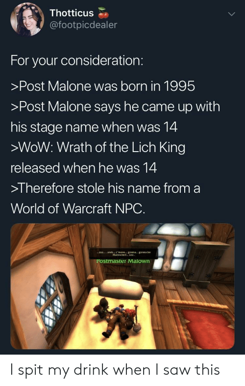 consideration: Thotticus  @footpicdealer  For your consideration:  >Post Malone was born in 1995  >Post Malone says he came up with  his stage name when was 14  >WoW: Wrath of the Lich King  released when he was 14  >I herefore stole his name from a  World of Warcraft NPC.  Sirk  c , mere  gonna-, gonna be  zzz  Malowned2zz  Postmaster Malown I spit my drink when I saw this