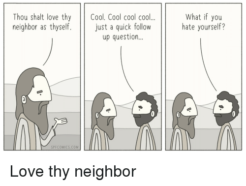 shalt: Thou shalt love thy Cool. Cool cool cool..  neighbor as thyself. just a quick follow  What if you  hate yourself?  up question  SPFCOMICS.COM Love thy neighbor