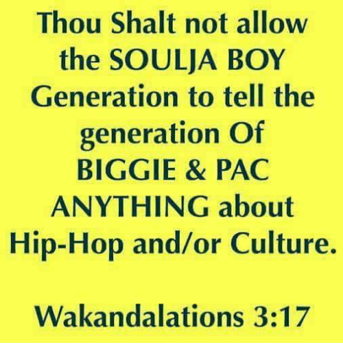 shalt: Thou Shalt not allow  the SOULJA BOY  Generation to tell the  generation Of  BIGGIE & PAC  ANYTHING about  Hip-Hop and/or Culture.  Wakandalations 3:17