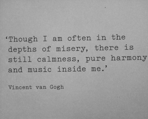 Music, Vincent Van Gogh, and Misery: 'Though I am often in the  depths of misery, there is  still calmness, pure harmony  and music inside me.'  Vincent van Gogh