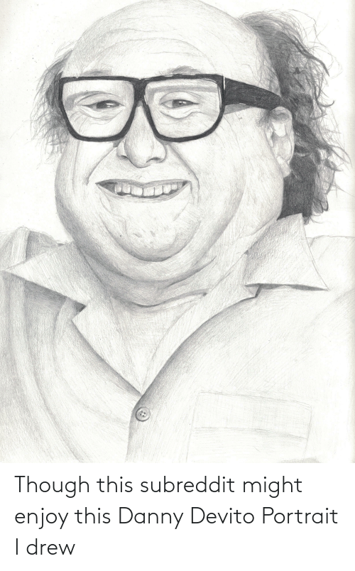 Danny Devito, Danny, and This: Though this subreddit might enjoy this Danny Devito Portrait I drew