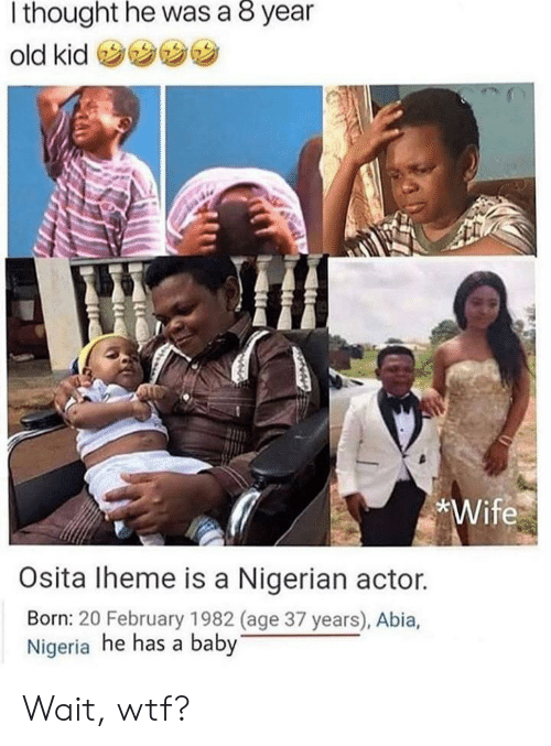 nigerian: thought he was a 8 year  old kid  *Wife  Osita Iheme is a Nigerian actor.  Born: 20 February 1982 (age 37 years), Abia,  Nigeria he has a baby Wait, wtf?