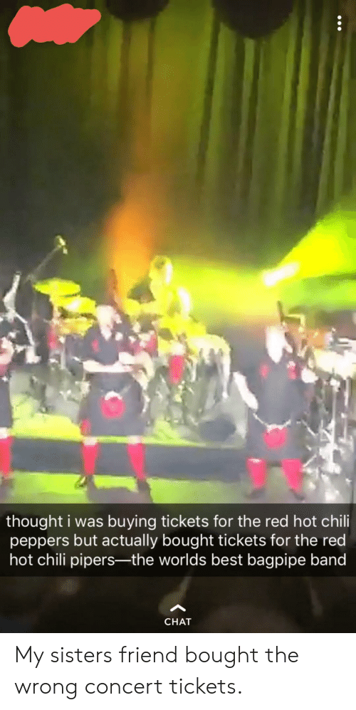 Best, Chat, and Red Hot Chili Peppers: thought i was buying tickets for the red hot chili  peppers but actually bought tickets for the red  hot chili pipers-the worlds best bagpipe band  CHAT My sisters friend bought the wrong concert tickets.