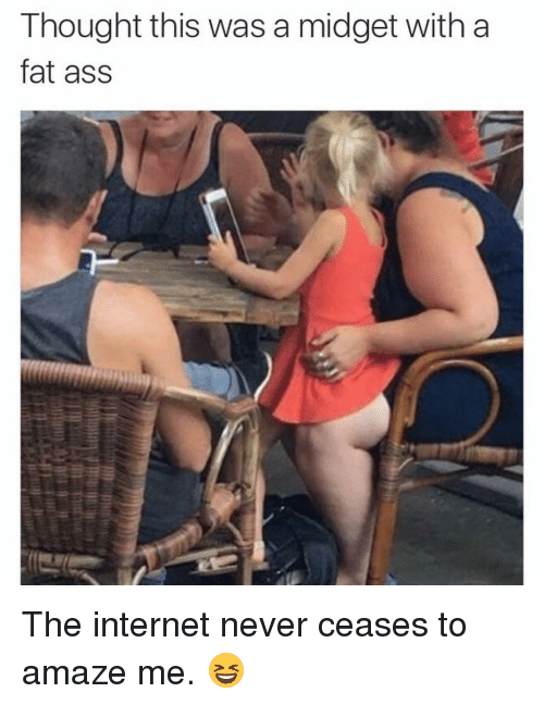 midgets: Thought this was a midget with a  fat ass The internet never ceases to amaze me. 😆