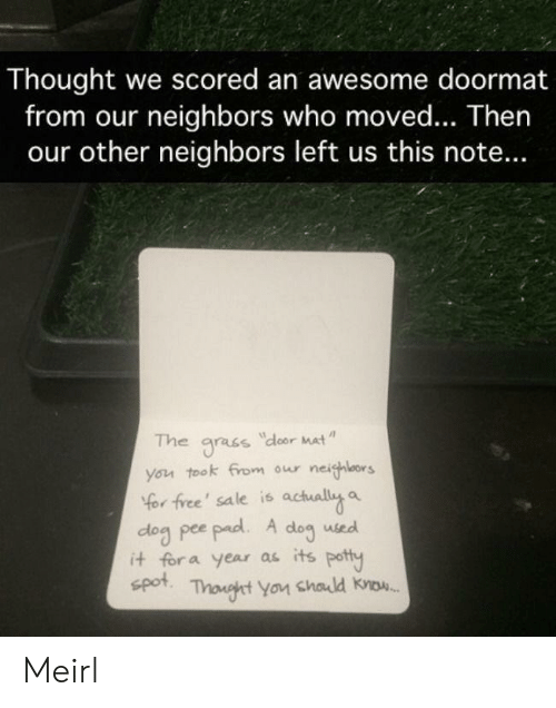 Neighbors: Thought we scored an awesome doormat  from our neighbors who moved... Then  our other neighbors left us this note...  The  dloor Mat  gracs  you took from our neighlors  Yor free' sale is actually a  dog pee pad. A  it for a year as its potty  spot  dog  used  Thonght You chald know. Meirl