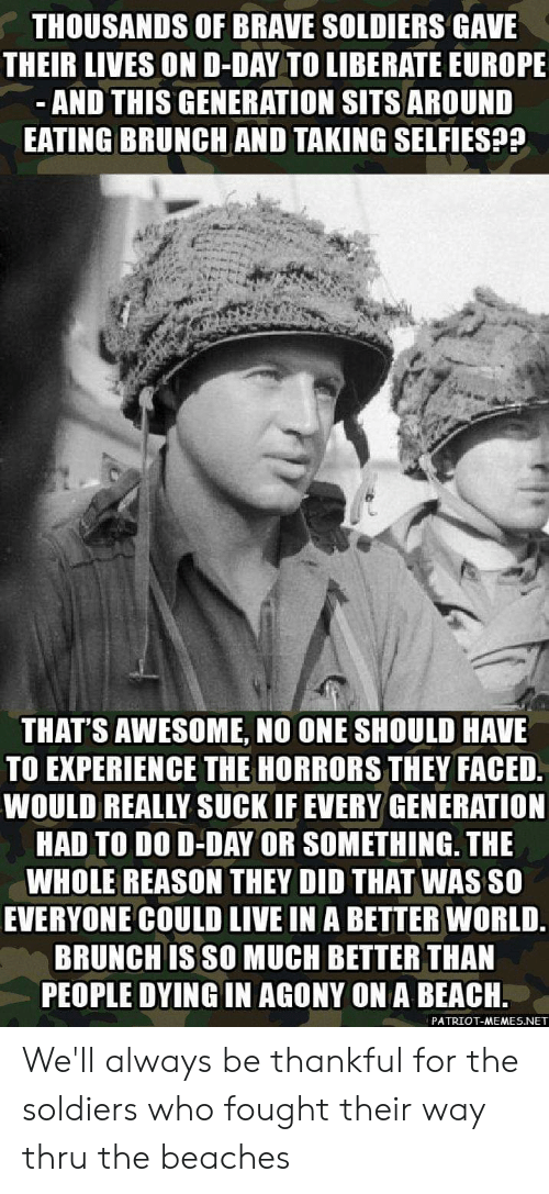 Memes, Soldiers, and Beach: THOUSANDS OF BRAVE SOLDIERS GAVE  THEIR LIVES OND-DAY TO LIBERATE EUROPE  -AND THIS GENERATION SITS AROUND  EATING BRUNCH AND TAKING SELFIES??  THAT'S AWESOME, NO ONE SHOULD HAVE  TO EXPERIENCE THE HORRORS THEY FACED  WOULD REALLY SUCK IF EVERY GENERATION  HAD TO DO D-DAY OR SOMETHING. THE  WHOLE REASON THEY DID THAT WAS SO  EVERYONE COULD LIVE IN A BETTER WORLD.  BRUNCH IS SO MUCH BETTER THAN  PEOPLE DYING IN AGONY ON A BEACH.  PATRIOT-MEMES.NET We'll always be thankful for the soldiers who fought their way thru the beaches
