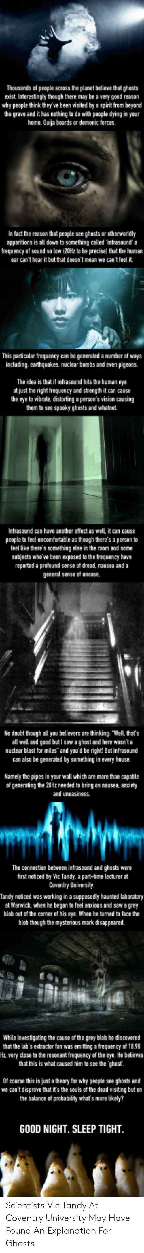"""warwick: Thousands of people across the planet believe that ghosts  exist. Interestingly though there may be a very good reason  why people think they' ve been visited by a spirit from beyond  the grave and it has nothing to do with people dying in your  home, Ouija boards or demonic forces.  In fact the reason that people see ghosts or otherworldly  apparitions is all down to something called infrasound' a  frequency of sound so low (20Hz to be precise) that the human  ear can't hear it but that doesn't mean we can't feel it  This particular frequency can be generated a number of ways  including. earthquakes, nuclear bombs and even pigeons.  The idea is that if infrasound hits the human eye  at just the right frequency and strength it can cause  the eye to vibrate, distorting a person's vision causing  them to see spooky ghosts and whatnot.  Infrasound can have another effect as well. it can cause  people to feel uncomfortable as though there's a person to  feel like there's something else in the room and some  subjects who' ve been exposed to the frequency have  reported a profound sense of dread, nausea and a  general sense of unease.  No doubt though all you believers are thinking: """"Well, that's  all well and good but I saw a ghost and here wasn'ta  nuclear blast for miles"""" and you'd be right But infrasound  can also be generated by something in every house.  Namely the pipes in your wall which are more than capable  of generating the 20Hz needed to bring on nausea, anxiety  and uneasiness.  The connection between infrasound and ghosts were  first noticed by Vic Tandy. a part-time lecturer at  Coventry University  Tandy noticed was working in a supposedly haunted laboratory  at Warwick, when he began to feel anxious and saw a grey  blob out of the corner of his eye. When he turned to face the  blob though the mysterious  mark disappeared.  While investigating the cause of the grey blob he discovered  that the lab's extractor fan was emitting a frequency of 18.98"""