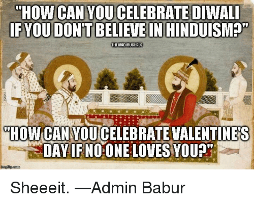 """sheeeit: THOW CAN YOU CELEBRATE DIWALI  FYOUDONTBELIEVE IN HINDUISM  THE MADINIUGHALS  HOW CANYOUCELEBRATE VALENTINES  DAY IF NOONE LOVES YOU?"""" Sheeeit.  —Admin Babur"""