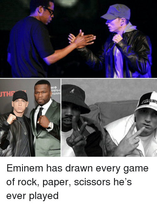 Eminem, Game, and Rock: THP  EO  FERR Eminem has drawn every game of rock, paper, scissors he's ever played