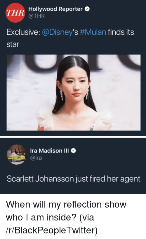 scarlett johansson: THR  Hollywood Reporter  @THR  Exclusive: @Disney's #Mulan finds its  star  Ira Madison III  @ira  1  Scarlett Johansson just fired her agent When will my reflection show who I am inside? (via /r/BlackPeopleTwitter)