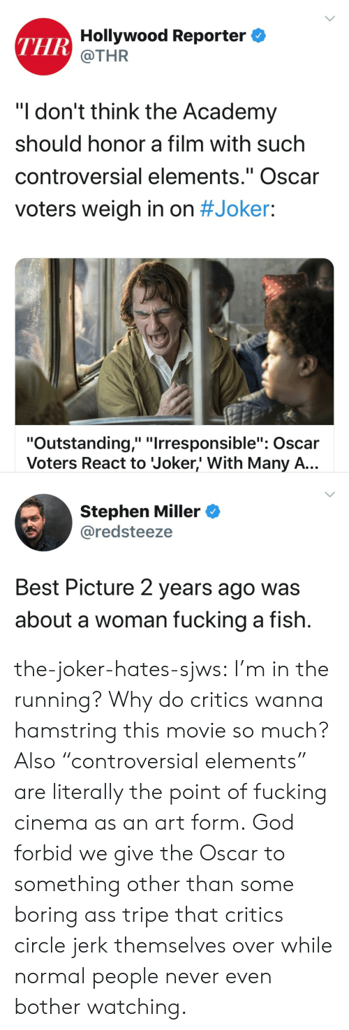 "Controversial: THR Hollywood Reporter  @THR  ""I don't think the Academy  should honor a film with such  controversial elements."" Oscar  II  voters weigh in on #Joker:  ""Outstanding,"" ""Irresponsible"": Oscar  Voters React to Joker,' With Many A...  Stephen Miller  @redsteeze  Best Picture 2 years ago was  about a woman fucking a fish. the-joker-hates-sjws:  I'm in the running?  Why do critics wanna hamstring this movie so much?Also ""controversial elements"" are literally the point of fucking cinema as an art form. God forbid we give the Oscar to something other than some boring ass tripe that critics circle jerk themselves over while normal people never even bother watching."