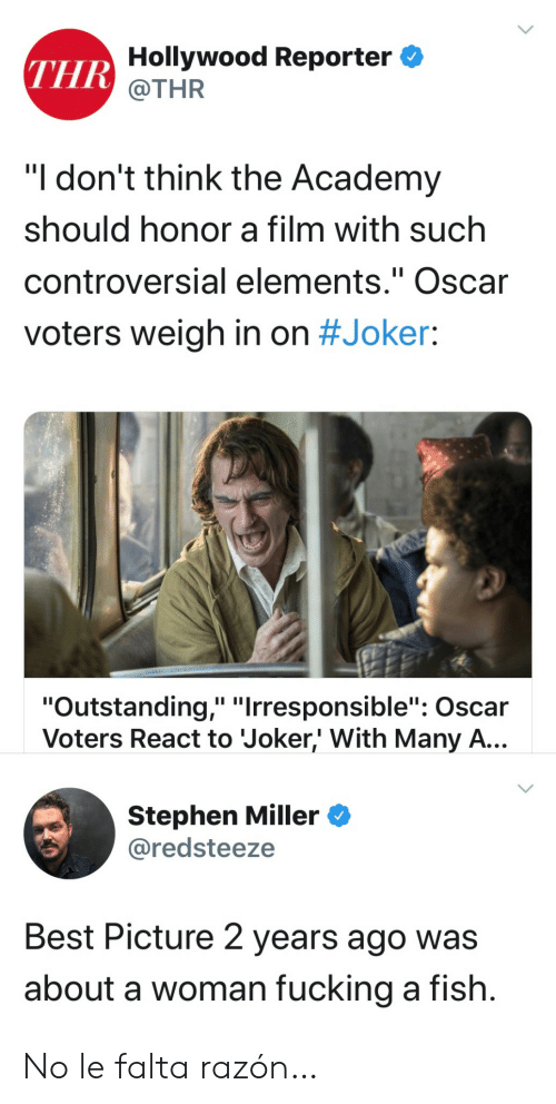 "Controversial: THR Hollywood Reporter  @THR  ""I don't think the Academy  should honor a film with such  controversial elements."" Oscar  II  voters weigh in on #Joker:  ""Outstanding,"" ""Irresponsible"": Oscar  Voters React to Joker,' With Many A...  Stephen Miller  @redsteeze  Best Picture 2 years ago was  about a woman fucking a fish. No le falta razón…"