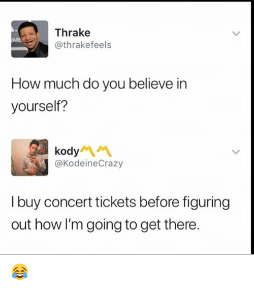 Memes, 🤖, and How: Thrake  @thrakefeels  ARL  How much do you believe in  yourself?  kody서 서  @KodeineCrazy  I buy concert tickets before figuring  out how I'm going to get there. 😂