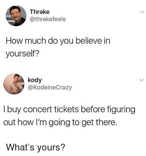 Memes, 🤖, and How: Thrake  @thrakefeels  ARL  How much do you believe in  yourself?  kody  @KodeineCrazy  I buy concert tickets before figuring  out how I'm going to get there. What's yours?