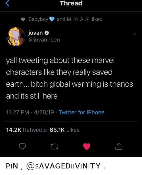 Bitch, Global Warming, and Iphone: Threa  Babyboyand MINAliked  Jovan 7  @jovanrisen  yall tweeting about these marvel  characters like they really saved  earth... bitch global warming is thanos  and its still here  11:27 PM 4/28/19 Twitter for iPhone  14.2K Retweets 65.1K Likes ᴘıɴ , @sᴀᴠᴀɢᴇᴅııᴠıɴıᴛʏ .