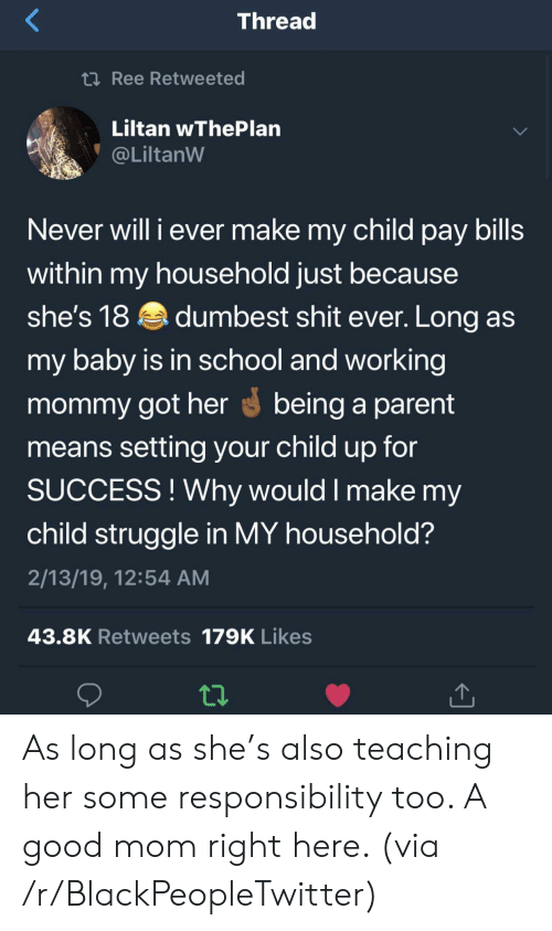 Responsibility: Thread  2Ree Retweeted  Liltan wThePlan  @LiltanW  Never will i ever make my child pay bills  within my household just because  she's 18dumbest shit ever. Long as  my baby is in school and working  mommy got herbeing a parent  means setting your child up for  SUCCESS!Why would I make my  child struggle in MY household?  2/13/19, 12:54 AM  43.8K Retweets 179K Likes As long as she's also teaching her some responsibility too. A good mom right here. (via /r/BlackPeopleTwitter)